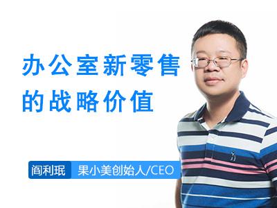 阎利珉:果小美眼中办公室新零售的战略价值